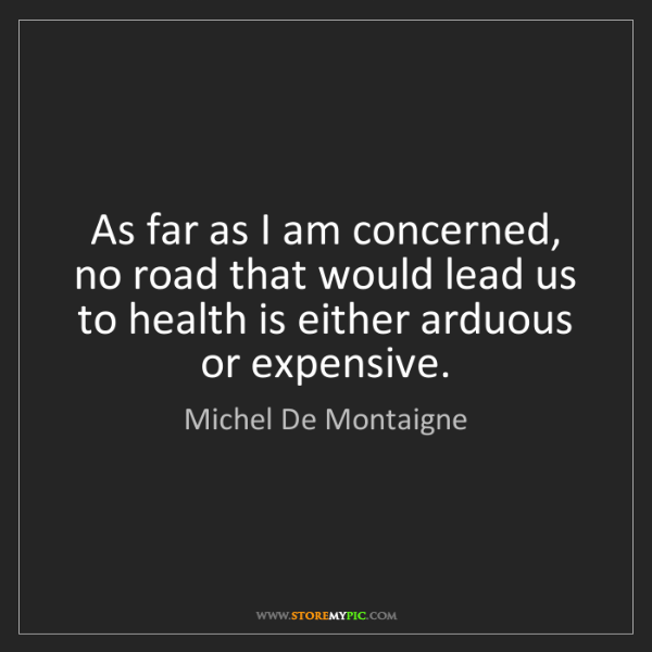 Michel De Montaigne: As far as I am concerned, no road that would lead us...