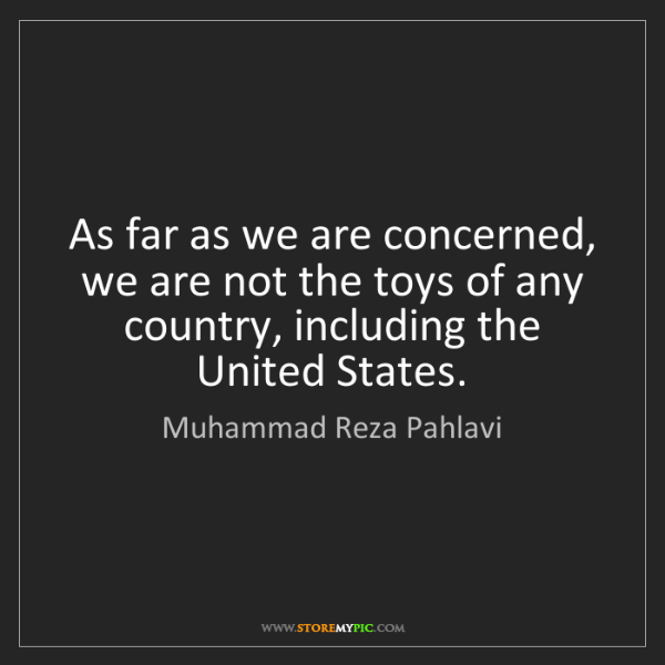 Muhammad Reza Pahlavi: As far as we are concerned, we are not the toys of any...
