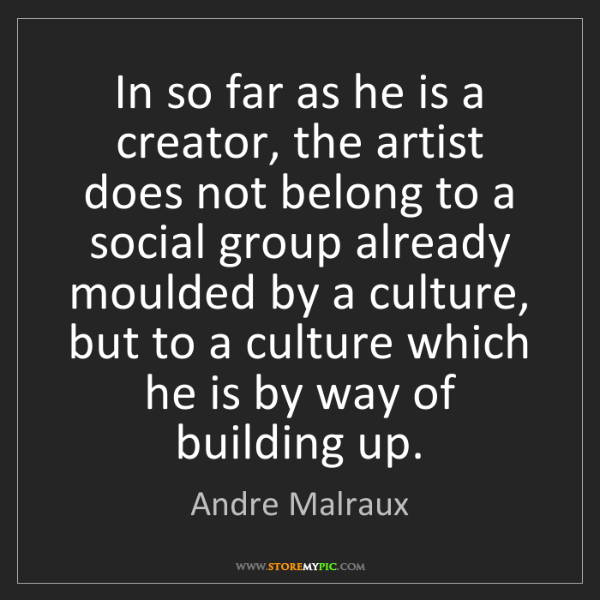 Andre Malraux: In so far as he is a creator, the artist does not belong...