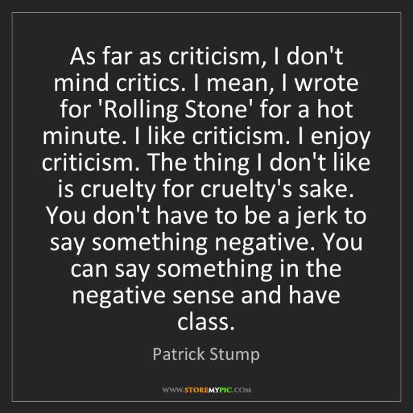 Patrick Stump: As far as criticism, I don't mind critics. I mean, I...