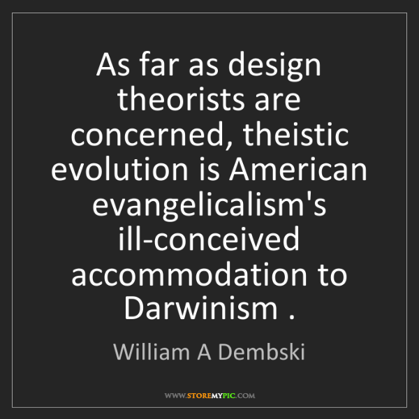 William A Dembski: As far as design theorists are concerned, theistic evolution...