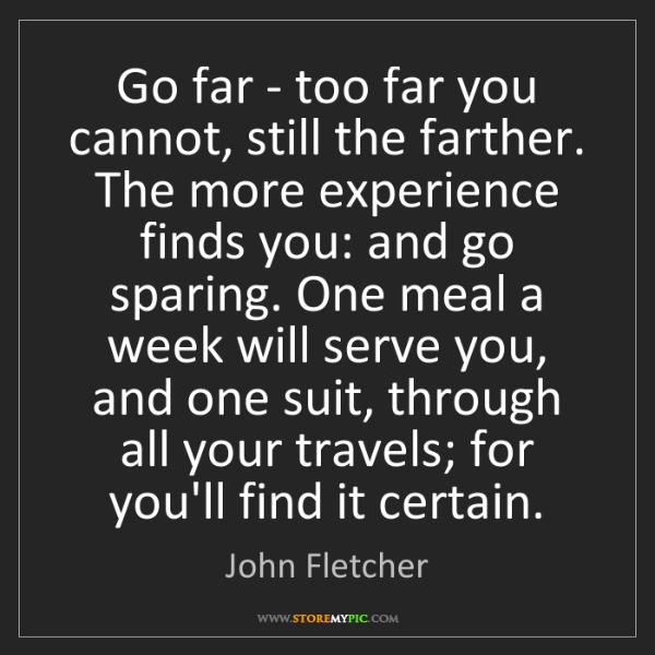 John Fletcher: Go far - too far you cannot, still the farther. The more...