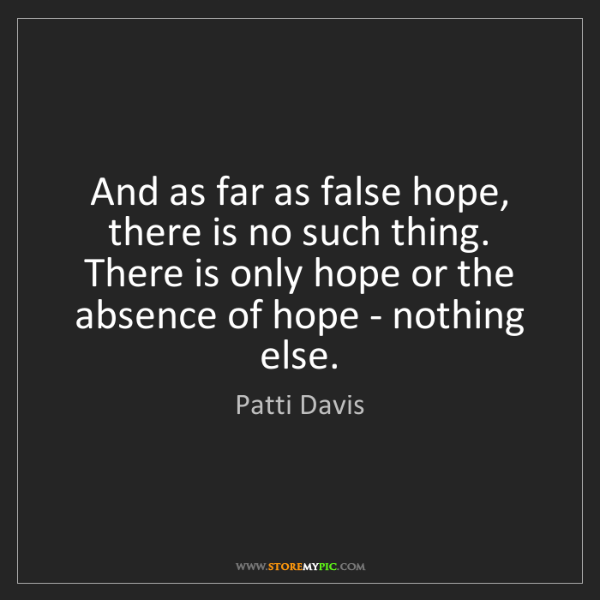 Patti Davis: And as far as false hope, there is no such thing. There...