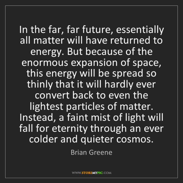 Brian Greene: In the far, far future, essentially all matter will have...