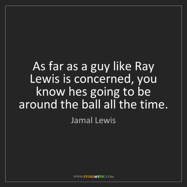 Jamal Lewis: As far as a guy like Ray Lewis is concerned, you know...