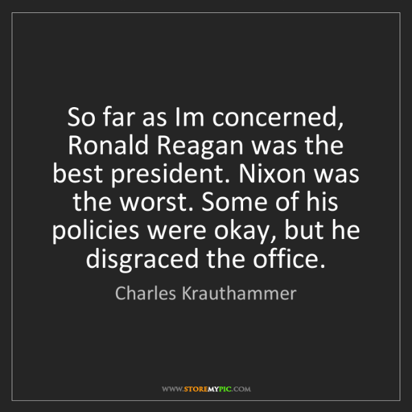 Charles Krauthammer: So far as Im concerned, Ronald Reagan was the best president....