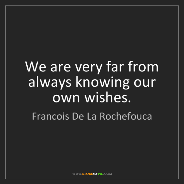Francois De La Rochefouca: We are very far from always knowing our own wishes.