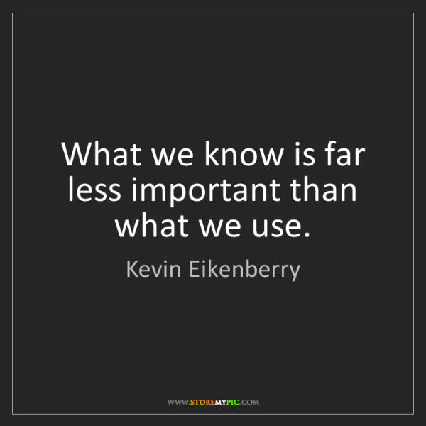 Kevin Eikenberry: What we know is far less important than what we use.