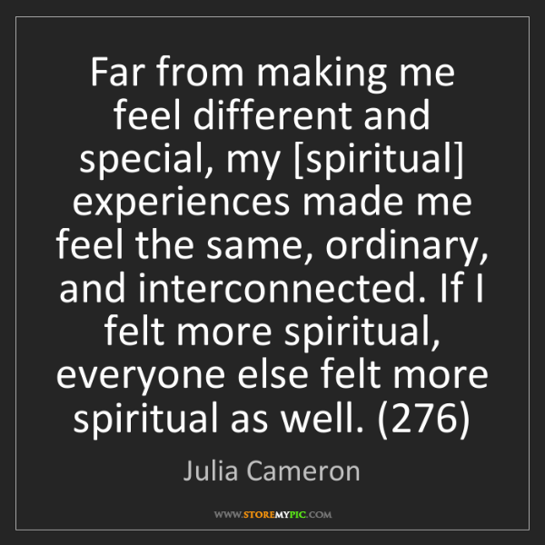 Julia Cameron: Far from making me feel different and special, my [spiritual]...