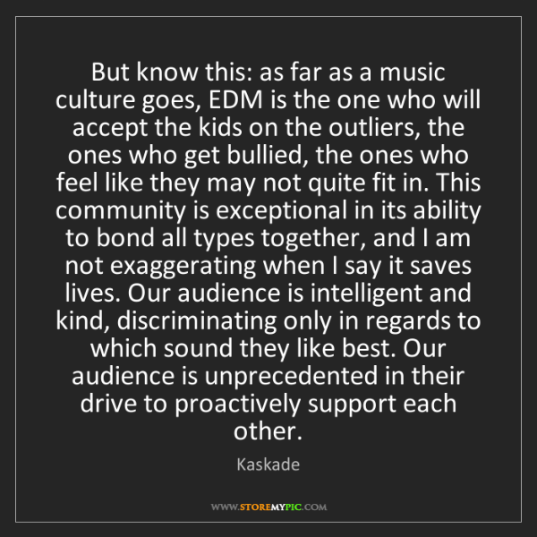 Kaskade: But know this: as far as a music culture goes, EDM is...