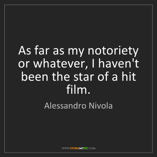 Alessandro Nivola: As far as my notoriety or whatever, I haven't been the...