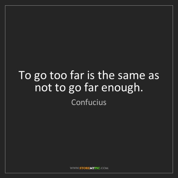 Confucius: To go too far is the same as not to go far enough.