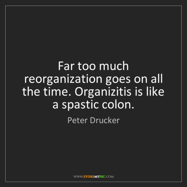 Peter Drucker: Far too much reorganization goes on all the time. Organizitis...