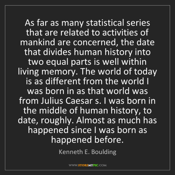 Kenneth E. Boulding: As far as many statistical series that are related to...
