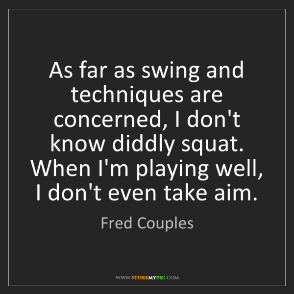 Fred Couples: As far as swing and techniques are concerned, I don't...