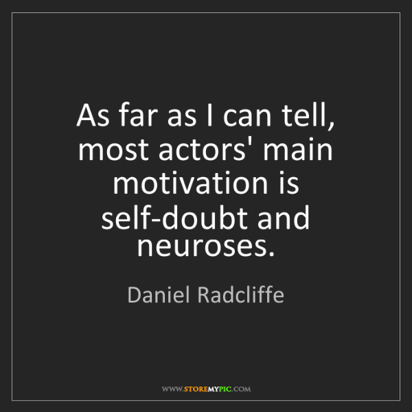 Daniel Radcliffe: As far as I can tell, most actors' main motivation is...
