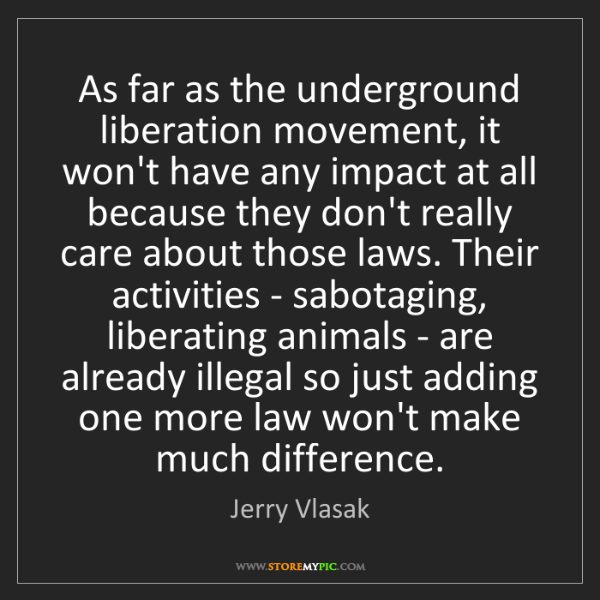 Jerry Vlasak: As far as the underground liberation movement, it won't...
