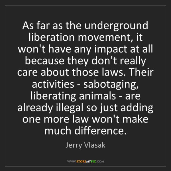 Jerry Vlasak: As far as the underground liberation movement, it won't...
