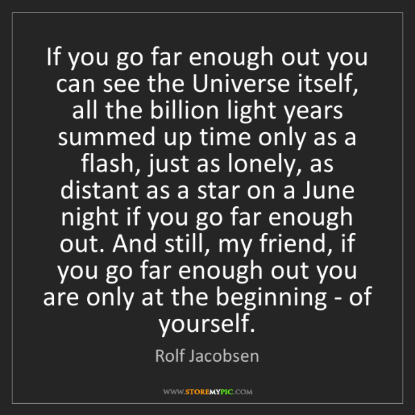 Rolf Jacobsen: If you go far enough out you can see the Universe itself,...