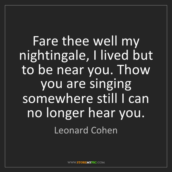 Leonard Cohen: Fare thee well my nightingale, I lived but to be near...