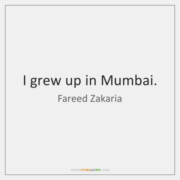 I grew up in Mumbai.