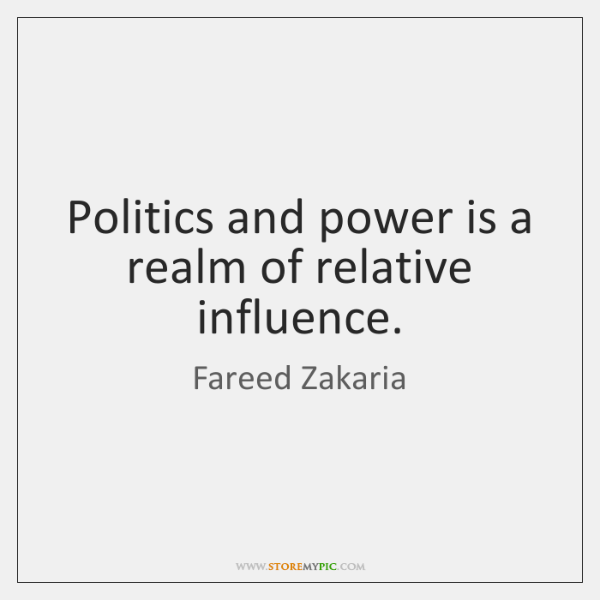 Politics and power is a realm of relative influence.