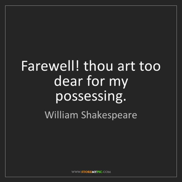 William Shakespeare: Farewell! thou art too dear for my possessing.