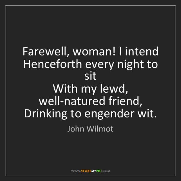 John Wilmot: Farewell, woman! I intend  Henceforth every night to...