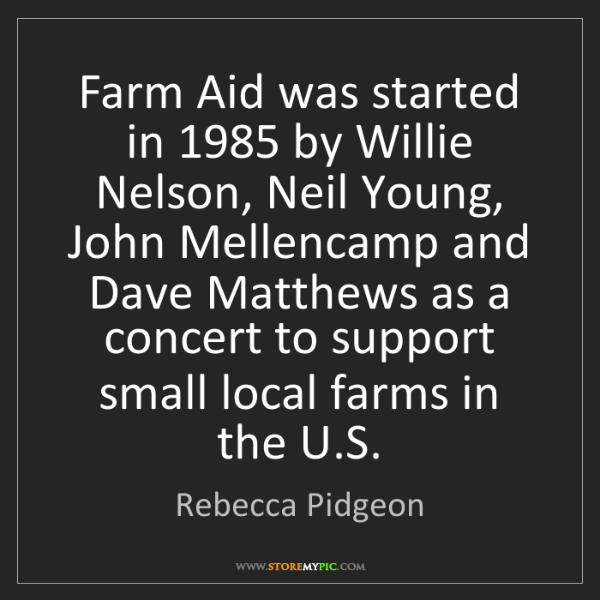 Rebecca Pidgeon: Farm Aid was started in 1985 by Willie Nelson, Neil Young,...