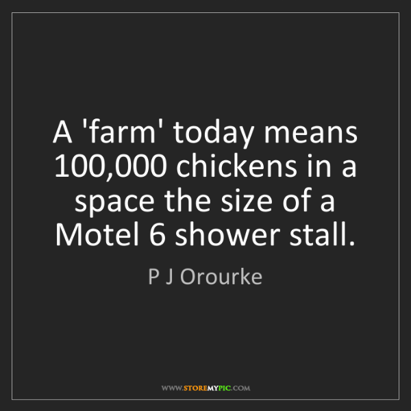 P J Orourke: A 'farm' today means 100,000 chickens in a space the...