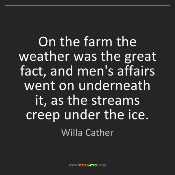 Willa Cather: On the farm the weather was the great fact, and men's...