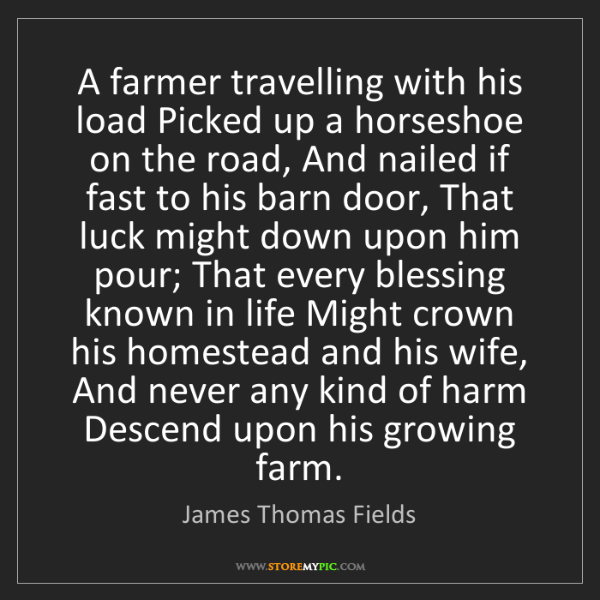 James Thomas Fields: A farmer travelling with his load Picked up a horseshoe...