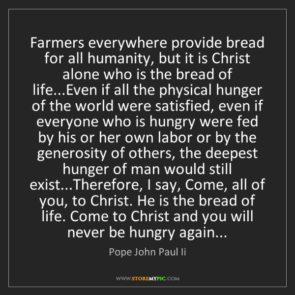 Pope John Paul Ii: Farmers everywhere provide bread for all humanity, but...