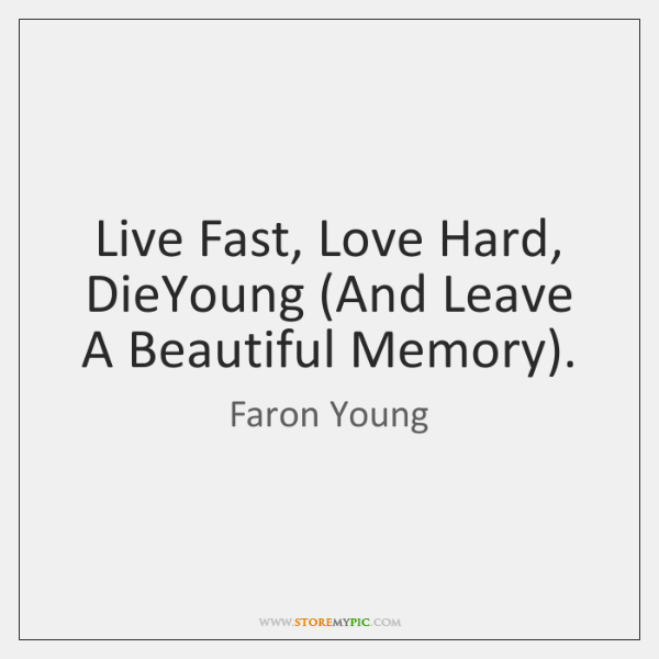 Live Fast, Love Hard, DieYoung (And Leave A Beautiful Memory).