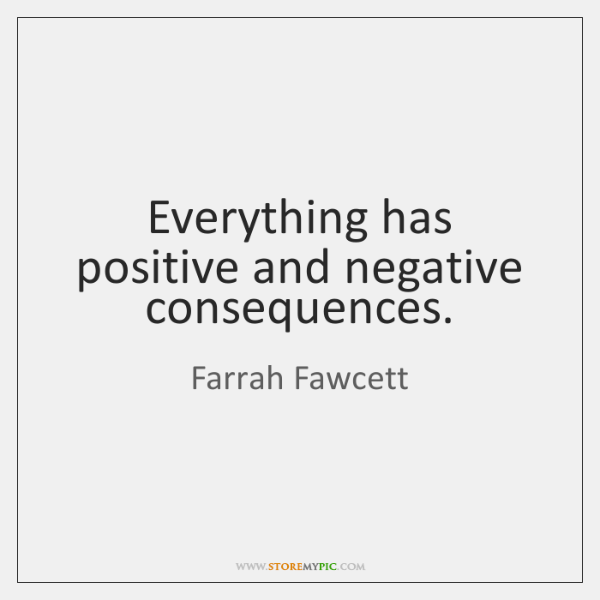 Everything has positive and negative consequences.