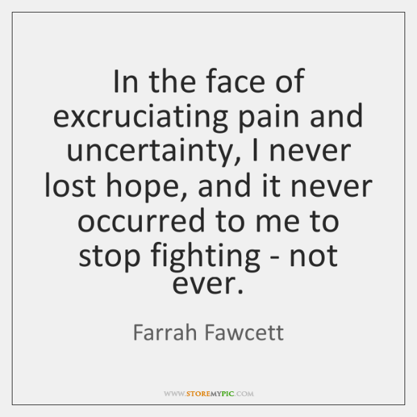 In the face of excruciating pain and uncertainty, I never lost hope, ...