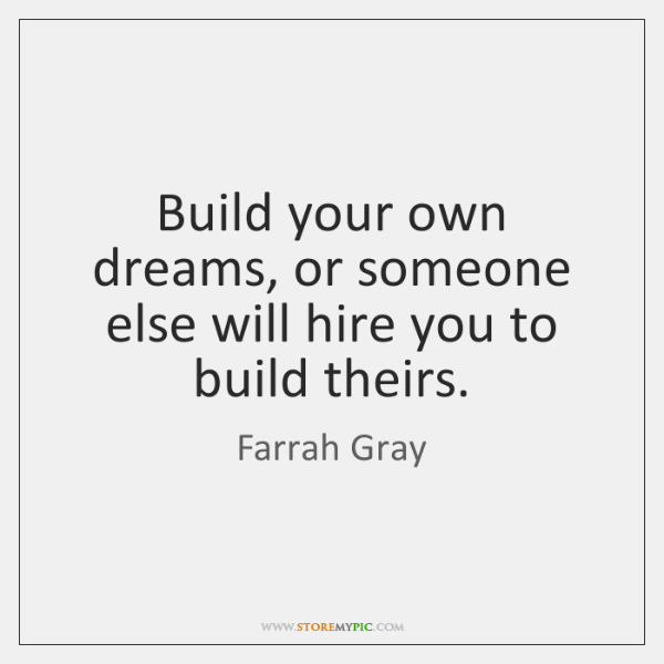Build your own dreams, or someone else will hire you to build ...