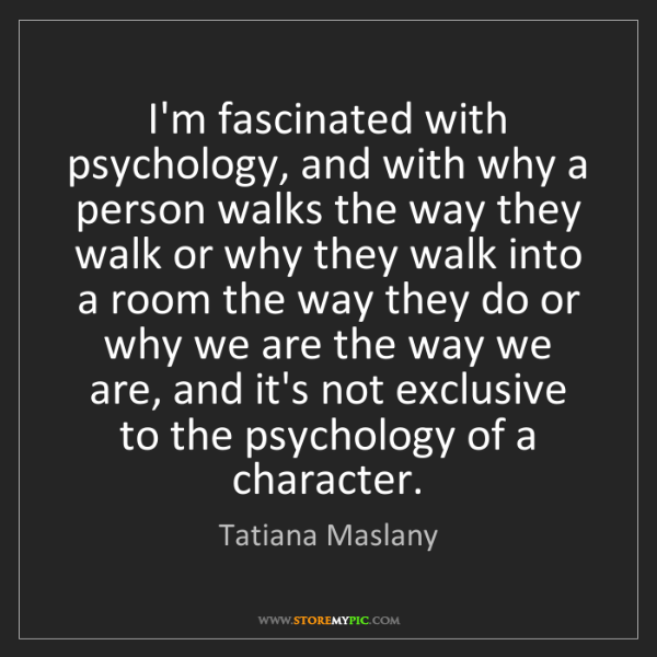 Tatiana Maslany: I'm fascinated with psychology, and with why a person...