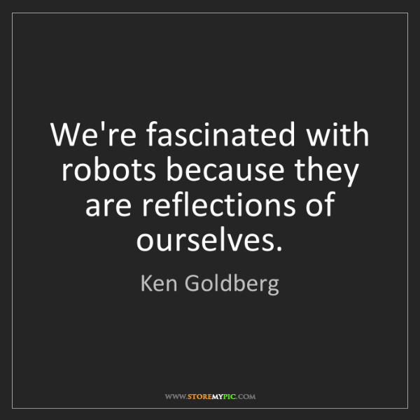 Ken Goldberg: We're fascinated with robots because they are reflections...