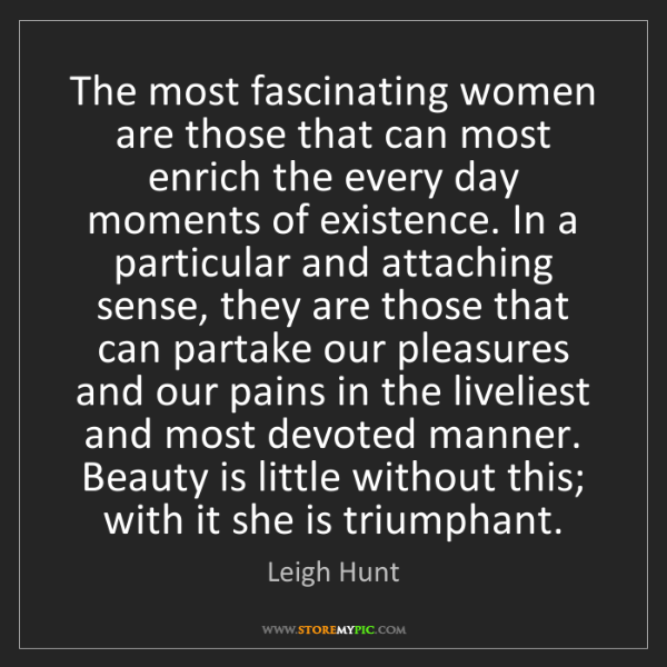Leigh Hunt: The most fascinating women are those that can most enrich...
