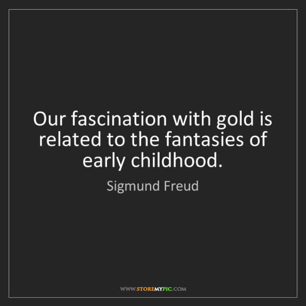 Sigmund Freud: Our fascination with gold is related to the fantasies...