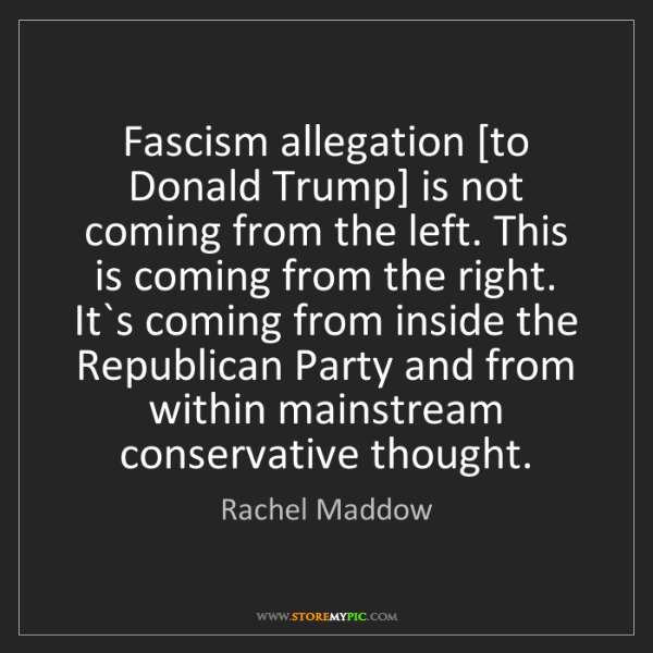 Rachel Maddow: Fascism allegation [to Donald Trump] is not coming from...
