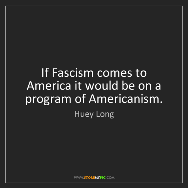 Huey Long: If Fascism comes to America it would be on a program...