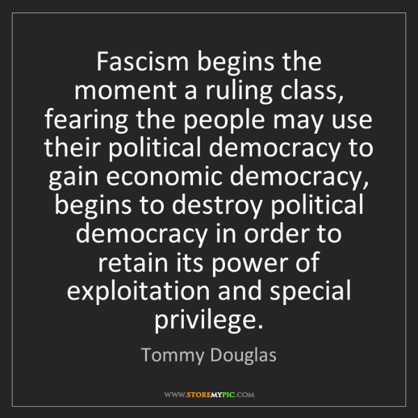 Tommy Douglas: Fascism begins the moment a ruling class, fearing the...