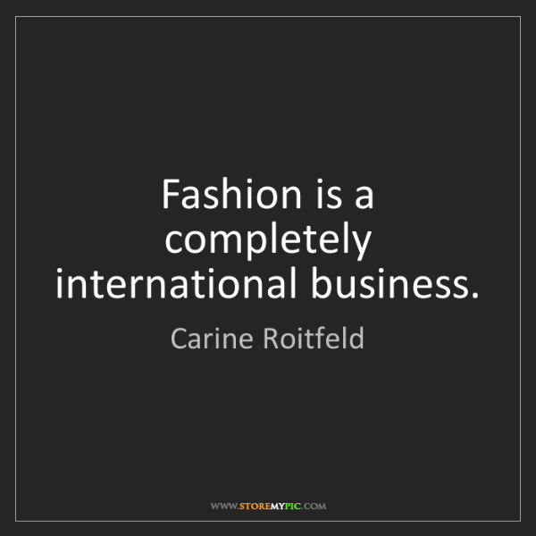 Carine Roitfeld: Fashion is a completely international business.
