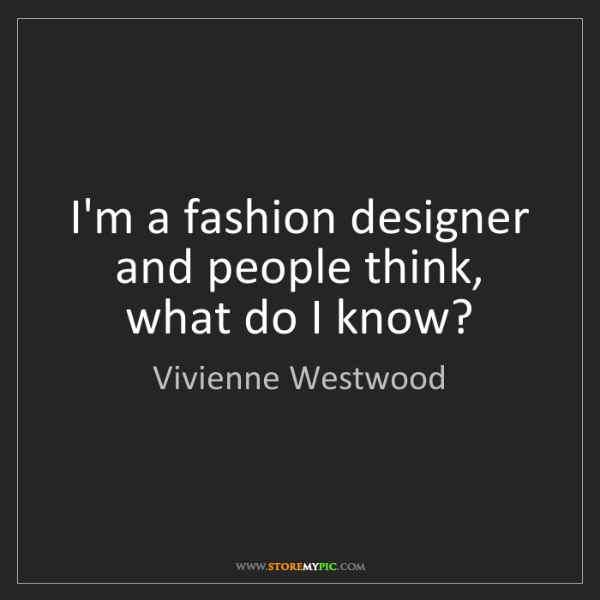 Vivienne Westwood: I'm a fashion designer and people think, what do I know?