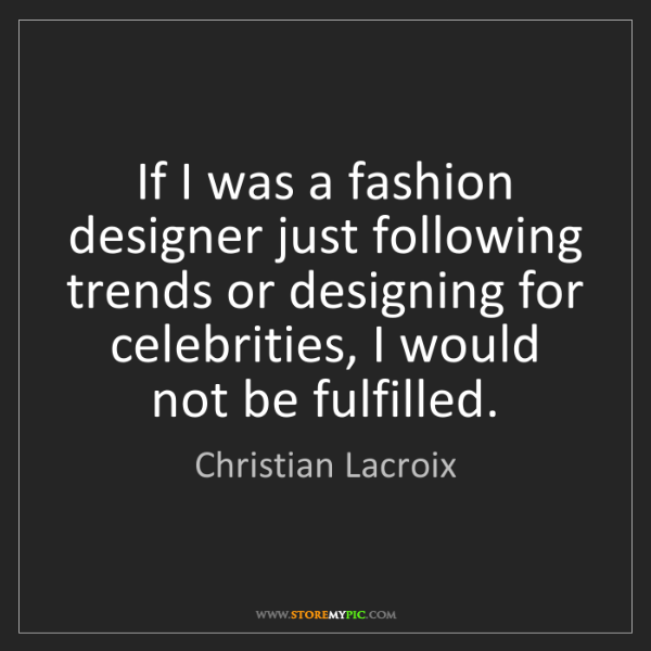 Christian Lacroix: If I was a fashion designer just following trends or...