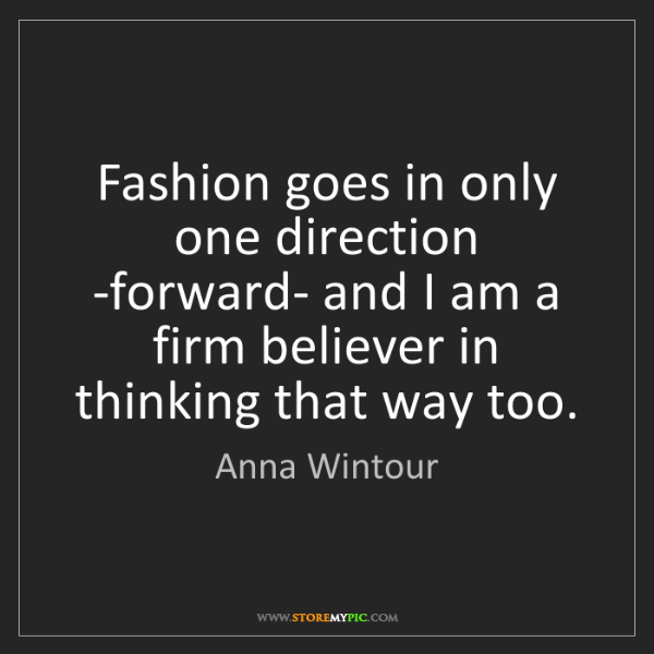 Anna Wintour: Fashion goes in only one direction -forward- and I am...