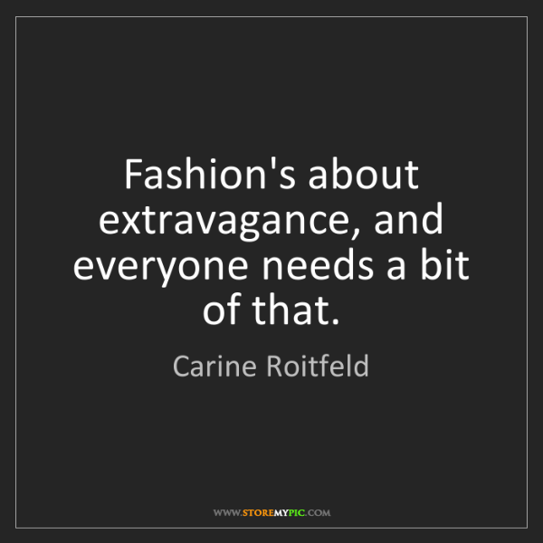 Carine Roitfeld: Fashion's about extravagance, and everyone needs a bit...
