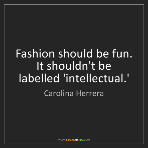 Carolina Herrera: Fashion should be fun. It shouldn't be labelled 'intellectual.'